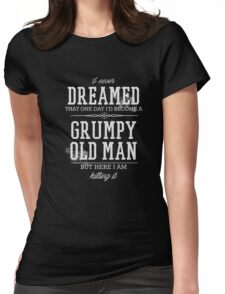 Never Dreamed I'd Become A Grumpy Old Man But I'm Killing It  Womens Fitted T-Shirt