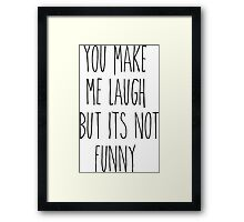 You Make Me Laugh But It's Not Funny Framed Print