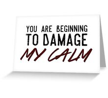 You Are Beginning to Damage My Calm Greeting Card