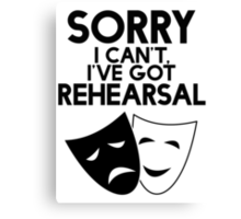 Sorry I Can't, I've Got Rehearsal. Canvas Print