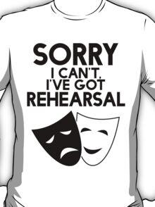 Sorry I Can't, I've Got Rehearsal. T-Shirt