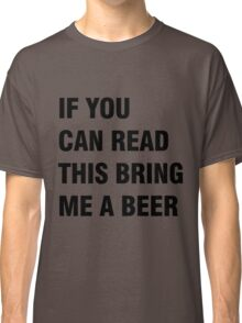 If you can red this bring me a beer Classic T-Shirt