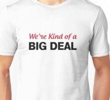 We're Kind Of A Big Deal Unisex T-Shirt