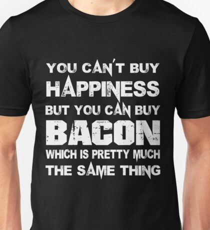 You Can't Buy Happiness But You Can Buy Bacon Which Is Pretty Much The Same Thing - Tshirts & Hoodies Unisex T-Shirt