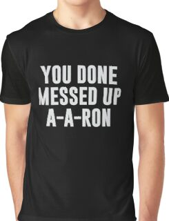 You Done Messed Up A-A-Ron Graphic T-Shirt
