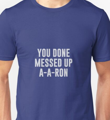 You Done Messed Up A-A-Ron Unisex T-Shirt