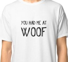 You Had Me at Woof Classic T-Shirt