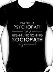 I'm not a Psychopath, I'm a High-functioning Sociopath - Do your research (White lettering) T-Shirt