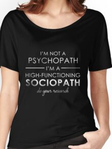 I'm not a Psychopath, I'm a High-functioning Sociopath - Do your research (White lettering) Women's Relaxed Fit T-Shirt