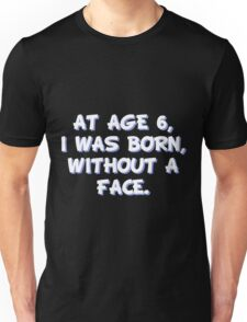 At age 6, I was born, without a face Unisex T-Shirt