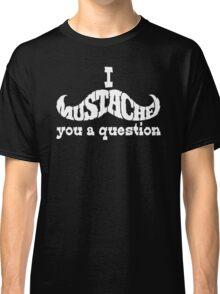 I mustache you a question (white) Classic T-Shirt