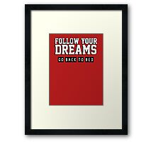 Follow your dreams. Go back to bed. Framed Print