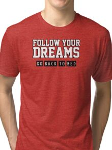Follow your dreams. Go back to bed. Tri-blend T-Shirt