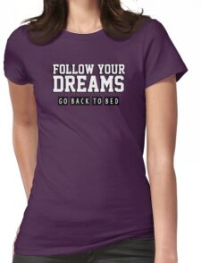 Follow your dreams. Go back to bed. Womens Fitted T-Shirt