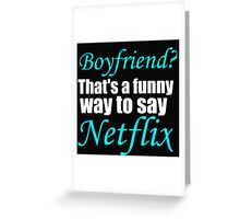 BOYFRIEND? THAT'S A FUNNY WAY TO SAY NETFLIX Greeting Card