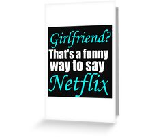 GIRLFRIEND? THAT'S A FUNNY WAY TO SAY NETFLIX Greeting Card