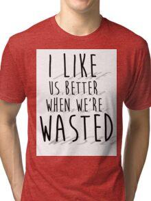 'I like us better when we're wasted' LYRICS PRINT Tri-blend T-Shirt