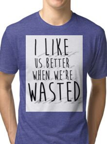 'I like us better when we're wasted' LYRICS PRINT Tri-blend T-Shirt