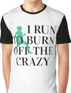 I run to burn off the crazy Graphic T-Shirt