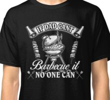 If Dad Can't Barbecue It No One Can Classic T-Shirt
