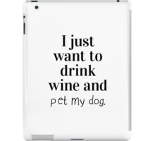I just want to drink wine and pet my dog. iPad Case/Skin