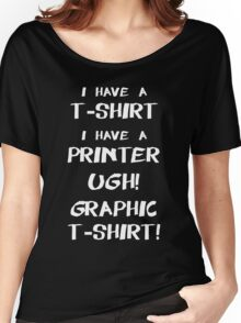 I Have A T-Shirt, I Have A Printer. Ugh! Graphic T-Shirt!  Women's Relaxed Fit T-Shirt