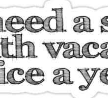 I need a six month vacation twice a year Sticker