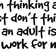 I've been thinking about it, and I just don't think that being an adult is going to work for me Sticker