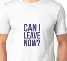 Can I Leave Now? Unisex T-Shirt