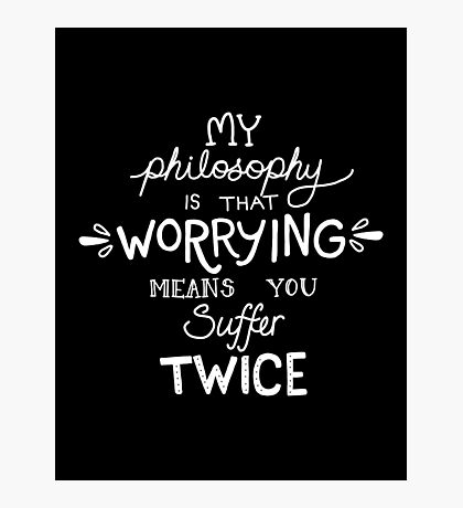 My Philosophy is that Worrying means you Suffer Twice Typography  Photographic Print