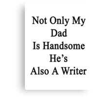 Not Only My Dad Is Handsome He's Also A Writer  Canvas Print