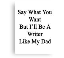 Say What You Want But I'll Be A Writer Like My Dad  Canvas Print