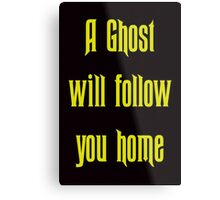 A Ghost Will follow You Home! Metal Print