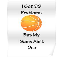 I Got 99 Problems But My Game Ain't One - Basketball Poster