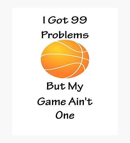 I Got 99 Problems But My Game Ain't One - Basketball Photographic Print