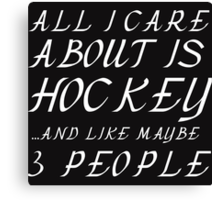 ALL I CARE ABOUT IS HOCKEY AND LIKE 3 PEOPLE Canvas Print