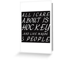 ALL I CARE ABOUT IS HOCKEY AND LIKE 3 PEOPLE Greeting Card