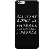 ALL I CARE ABOUT IS FOOTBALL AND LIKE 3 PEOPLE iPhone Case/Skin