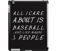 ALL I CARE ABOUT IS BASEBALL AND LIKE 3 PEOPLE iPad Case/Skin