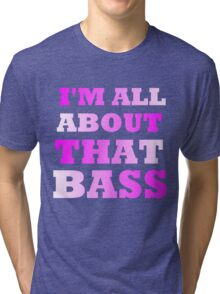 I'M ALL ABOUT THAT BASS Tri-blend T-Shirt