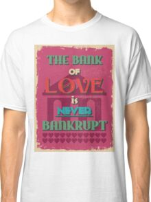 Motivational Quote Poster. The Bank of Love is Never Bankrupt. Classic T-Shirt