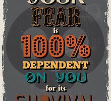 Motivational Quote Poster. Your Fear is 100% Dependent on You for its Survival. by sibgat