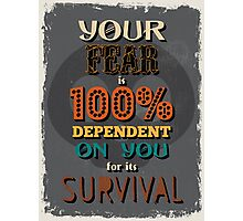 Motivational Quote Poster. Your Fear is 100% Dependent on You for its Survival. Photographic Print