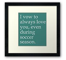 I Vow To Always Love You Even During Soccer Season Framed Print