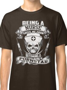 Being a Nurse saved me from becoming a Pornstar T-Shirt Classic T-Shirt