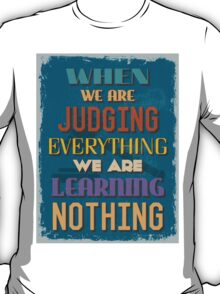 Motivational Quote Poster. When We Are Judging Everything We Are Learning Nothing. T-Shirt
