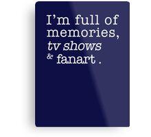 I'm full of memories, tv shows and fanart. Metal Print