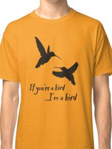 If you're a bird... I'm a bird Classic T-Shirt