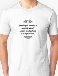 Knowledge is knowing that tomato is a fruit, wisdom is knowing not to put it in a fruit salad. T-Shirt