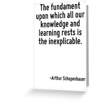 The fundament upon which all our knowledge and learning rests is the inexplicable. Greeting Card